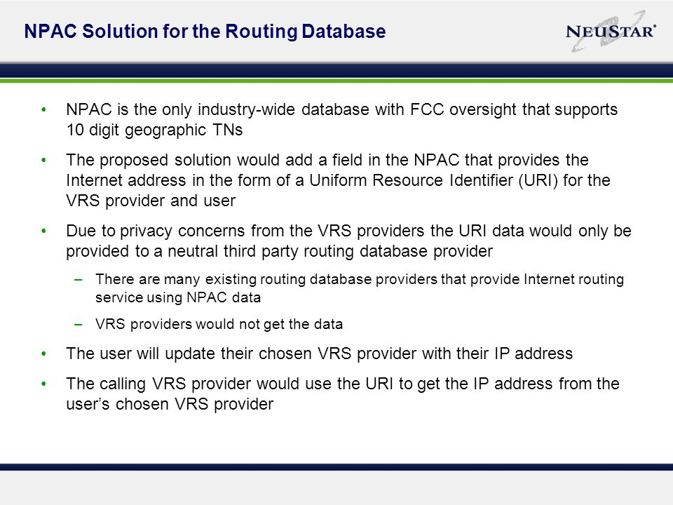 NPAC Solution for the Routing Database NPAC is the only industry-wide database with FCC oversight that supports 10 digit geographic TNs The proposed solution would add a field in the NPAC that provides the Internet address in the form of a Uniform Resource Identifier (URI) for the VRS provider and user Due to privacy concerns from the VRS providers the URI data would only be provided to a neutral third party routing database provider –There are many existing routing database providers that provide Internet routing service using NPAC data –VRS providers would not get the data The user will update their chosen VRS provider with their IP address The calling VRS provider would use the URI to get the IP address from the users chosen VRS provider
