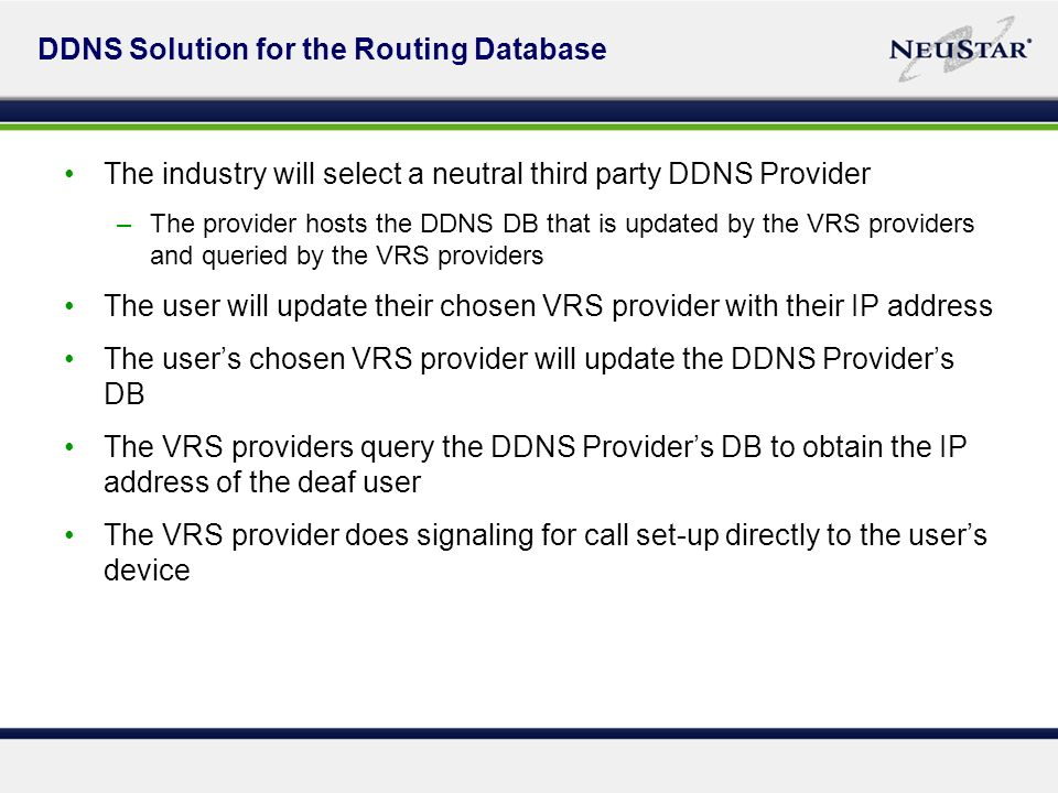 DDNS Solution for the Routing Database The industry will select a neutral third party DDNS Provider –The provider hosts the DDNS DB that is updated by the VRS providers and queried by the VRS providers The user will update their chosen VRS provider with their IP address The users chosen VRS provider will update the DDNS Providers DB The VRS providers query the DDNS Providers DB to obtain the IP address of the deaf user The VRS provider does signaling for call set-up directly to the users device
