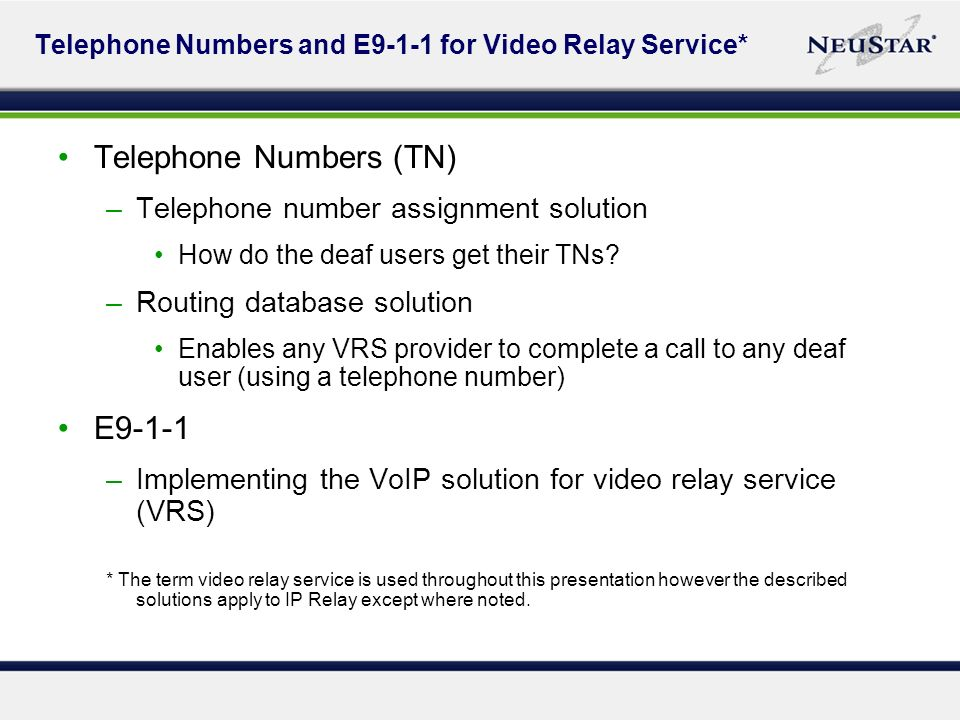 Telephone Numbers and E9-1-1 for Video Relay Service* Telephone Numbers (TN) –Telephone number assignment solution How do the deaf users get their TNs.