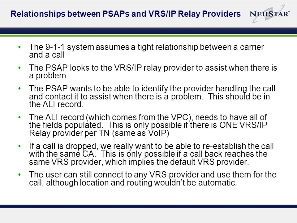 Relationships between PSAPs and VRS/IP Relay Providers The 9-1-1 system assumes a tight relationship between a carrier and a call The PSAP looks to the VRS/IP relay provider to assist when there is a problem The PSAP wants to be able to identify the provider handling the call and contact it to assist when there is a problem.