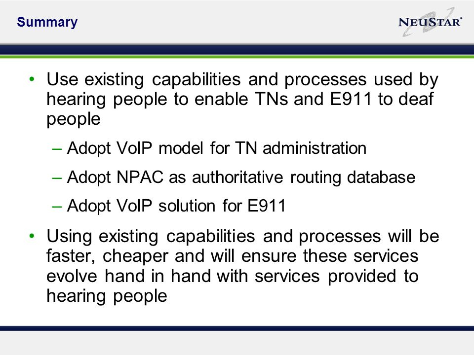 Summary Use existing capabilities and processes used by hearing people to enable TNs and E911 to deaf people –Adopt VoIP model for TN administration –Adopt NPAC as authoritative routing database –Adopt VoIP solution for E911 Using existing capabilities and processes will be faster, cheaper and will ensure these services evolve hand in hand with services provided to hearing people