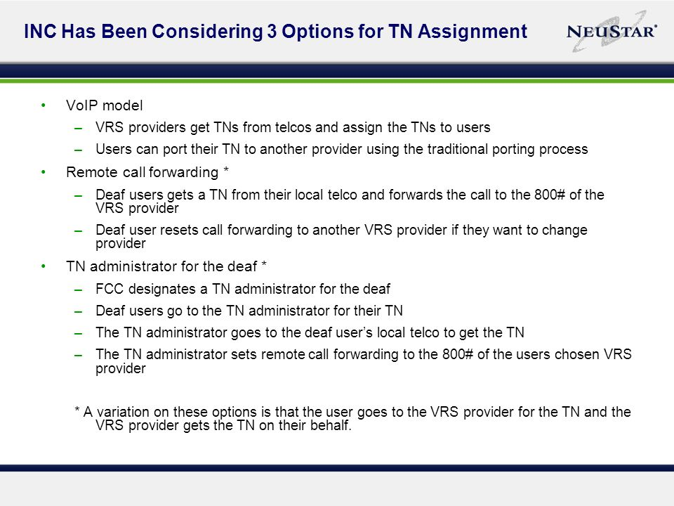 INC Has Been Considering 3 Options for TN Assignment VoIP model –VRS providers get TNs from telcos and assign the TNs to users –Users can port their TN to another provider using the traditional porting process Remote call forwarding * –Deaf users gets a TN from their local telco and forwards the call to the 800# of the VRS provider –Deaf user resets call forwarding to another VRS provider if they want to change provider TN administrator for the deaf * –FCC designates a TN administrator for the deaf –Deaf users go to the TN administrator for their TN –The TN administrator goes to the deaf users local telco to get the TN –The TN administrator sets remote call forwarding to the 800# of the users chosen VRS provider * A variation on these options is that the user goes to the VRS provider for the TN and the VRS provider gets the TN on their behalf.