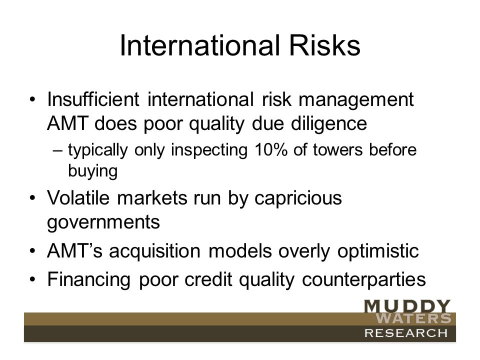 International Risks Insufficient international risk management AMT does poor quality due diligence –typically only inspecting 10% of towers before buying Volatile markets run by capricious governments AMTs acquisition models overly optimistic Financing poor credit quality counterparties
