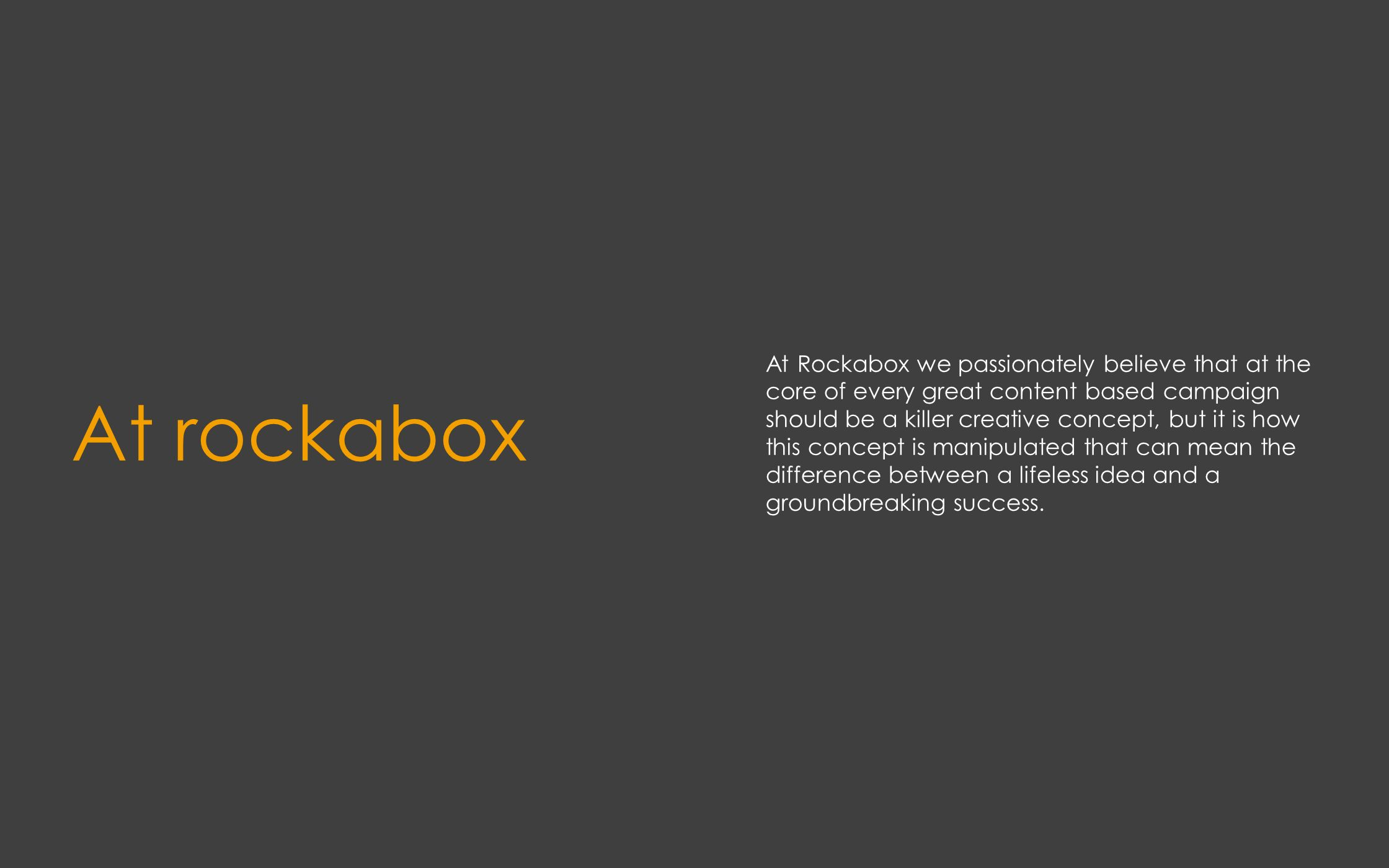 At rockabox At Rockabox we passionately believe that at the core of every great content based campaign should be a killer creative concept, but it is how this concept is manipulated that can mean the difference between a lifeless idea and a groundbreaking success.