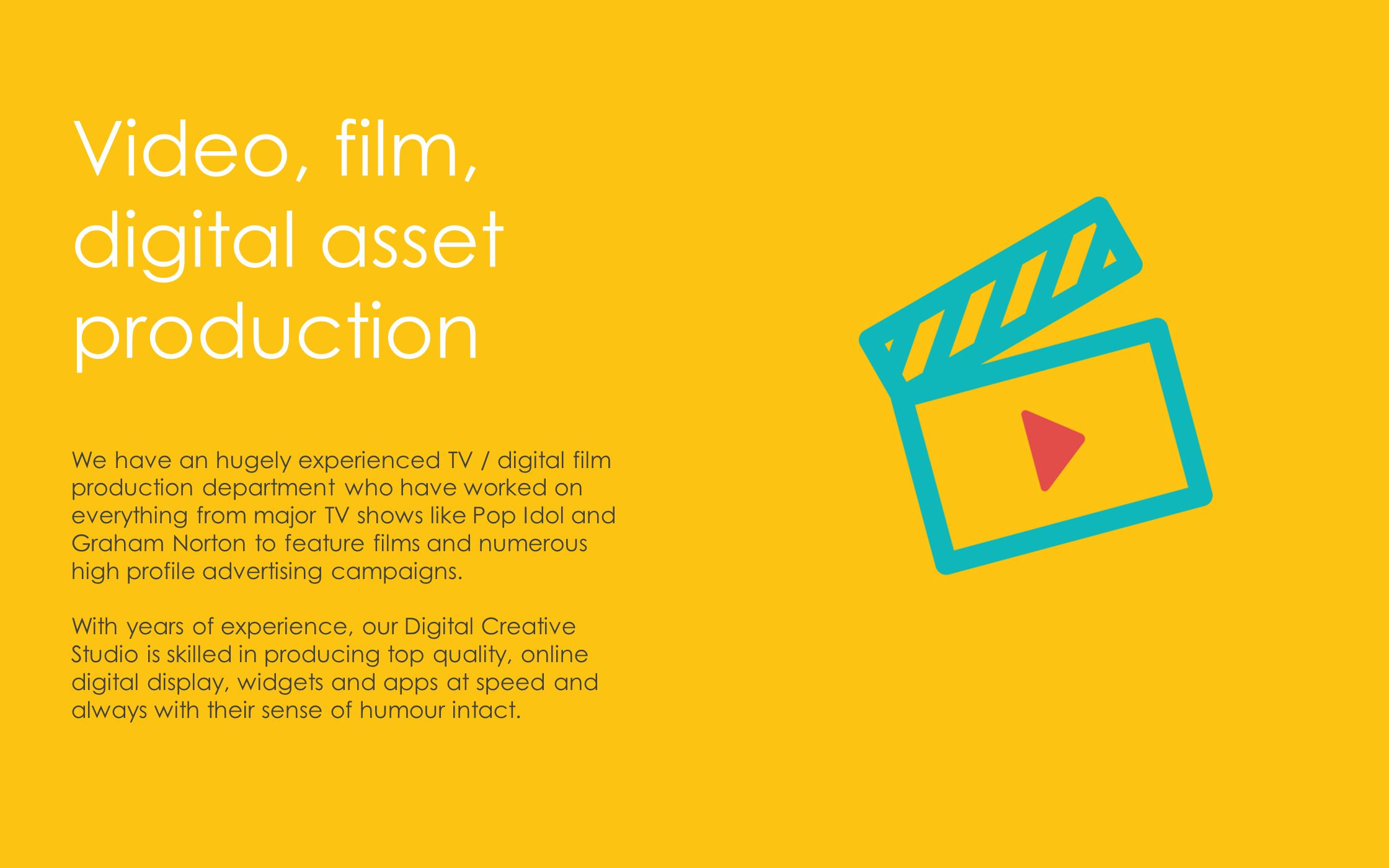 We have an hugely experienced TV / digital film production department who have worked on everything from major TV shows like Pop Idol and Graham Norton to feature films and numerous high profile advertising campaigns.