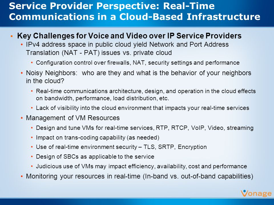 Service Provider Perspective: Real-Time Communications in a Cloud-Based Infrastructure Key Challenges for Voice and Video over IP Service Providers IPv4 address space in public cloud yield Network and Port Address Translation (NAT - PAT) issues vs.