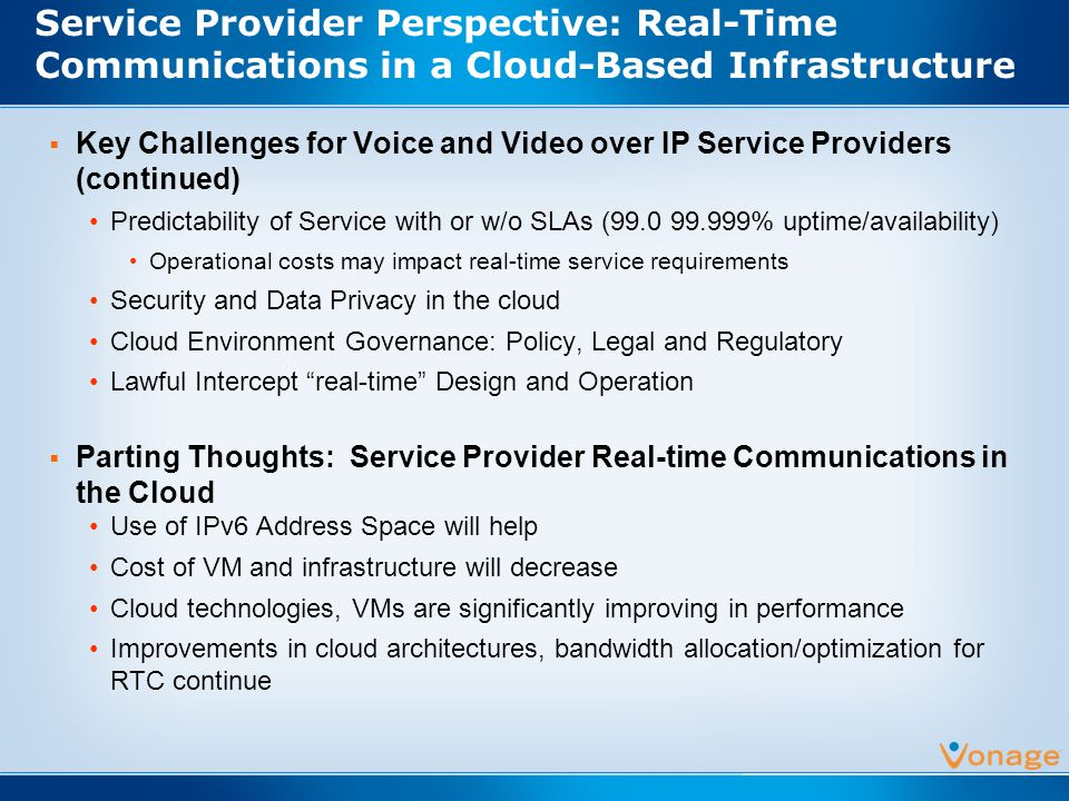 Service Provider Perspective: Real-Time Communications in a Cloud-Based Infrastructure Key Challenges for Voice and Video over IP Service Providers (continued) Predictability of Service with or w/o SLAs (99.0 99.999% uptime/availability) Operational costs may impact real-time service requirements Security and Data Privacy in the cloud Cloud Environment Governance: Policy, Legal and Regulatory Lawful Intercept real-time Design and Operation Parting Thoughts: Service Provider Real-time Communications in the Cloud Use of IPv6 Address Space will help Cost of VM and infrastructure will decrease Cloud technologies, VMs are significantly improving in performance Improvements in cloud architectures, bandwidth allocation/optimization for RTC continue