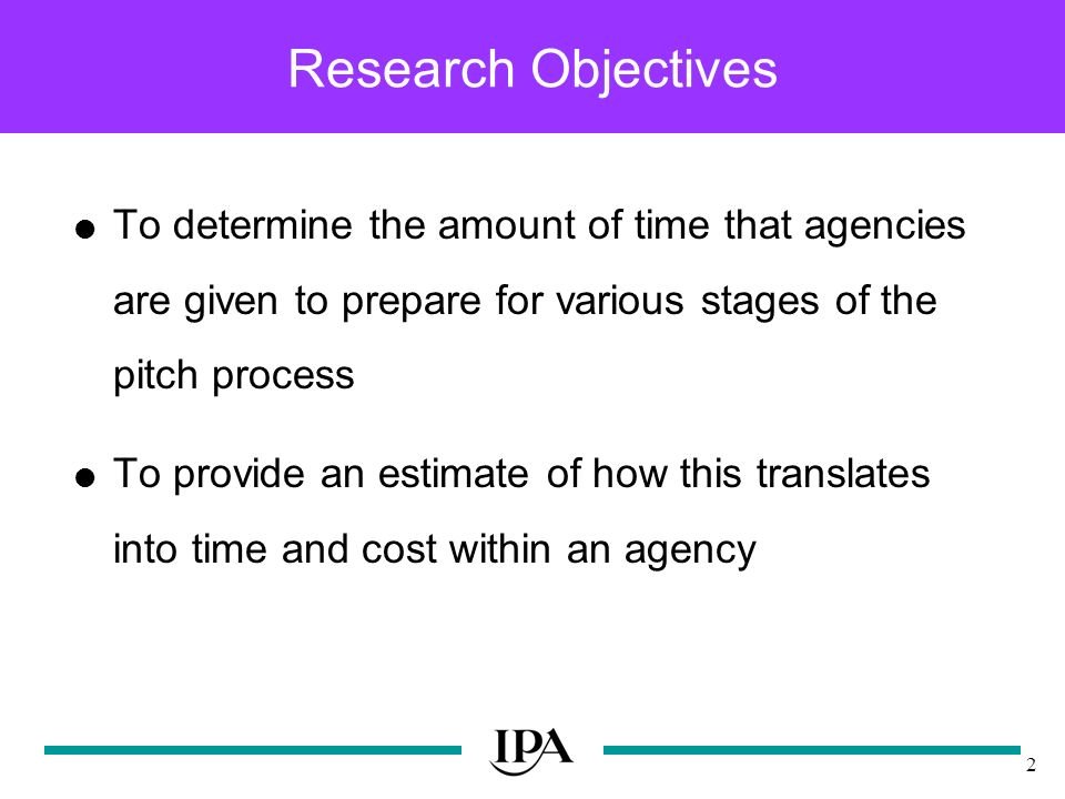 2 Research Objectives To determine the amount of time that agencies are given to prepare for various stages of the pitch process To provide an estimate of how this translates into time and cost within an agency