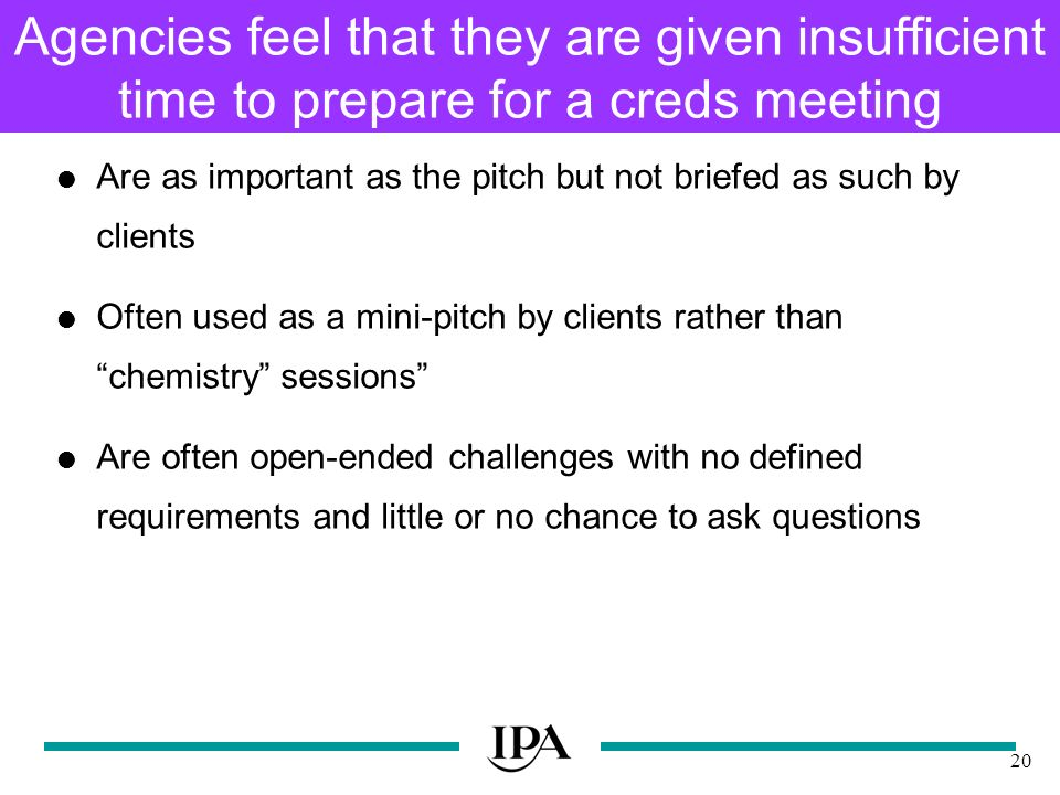 20 Agencies feel that they are given insufficient time to prepare for a creds meeting Are as important as the pitch but not briefed as such by clients Often used as a mini-pitch by clients rather than chemistry sessions Are often open-ended challenges with no defined requirements and little or no chance to ask questions