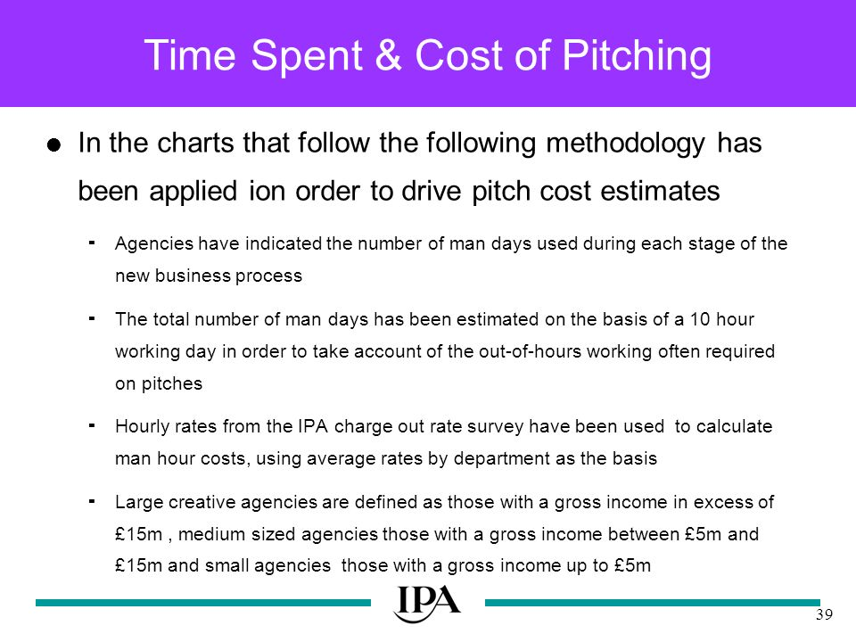 39 Time Spent & Cost of Pitching In the charts that follow the following methodology has been applied ion order to drive pitch cost estimates Agencies have indicated the number of man days used during each stage of the new business process The total number of man days has been estimated on the basis of a 10 hour working day in order to take account of the out-of-hours working often required on pitches Hourly rates from the IPA charge out rate survey have been used to calculate man hour costs, using average rates by department as the basis Large creative agencies are defined as those with a gross income in excess of £15m, medium sized agencies those with a gross income between £5m and £15m and small agencies those with a gross income up to £5m
