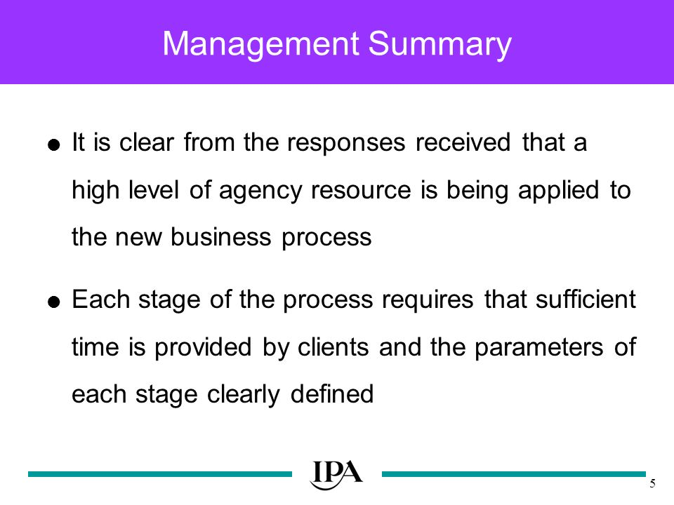 5 Management Summary It is clear from the responses received that a high level of agency resource is being applied to the new business process Each stage of the process requires that sufficient time is provided by clients and the parameters of each stage clearly defined