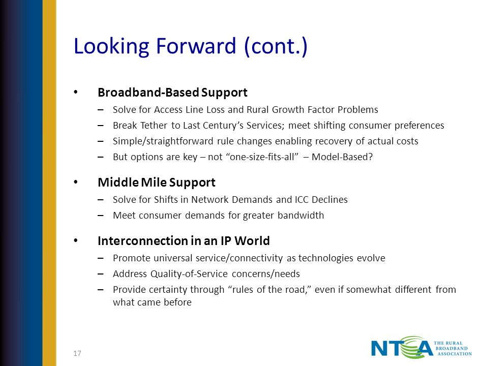 Looking Forward (cont.) Broadband-Based Support – Solve for Access Line Loss and Rural Growth Factor Problems – Break Tether to Last Centurys Services; meet shifting consumer preferences – Simple/straightforward rule changes enabling recovery of actual costs – But options are key – not one-size-fits-all – Model-Based.