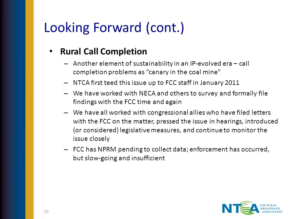 Looking Forward (cont.) Rural Call Completion – Another element of sustainability in an IP-evolved era – call completion problems as canary in the coal mine – NTCA first teed this issue up to FCC staff in January 2011 – We have worked with NECA and others to survey and formally file findings with the FCC time and again – We have all worked with congressional allies who have filed letters with the FCC on the matter, pressed the issue in hearings, introduced (or considered) legislative measures, and continue to monitor the issue closely – FCC has NPRM pending to collect data; enforcement has occurred, but slow-going and insufficient 19