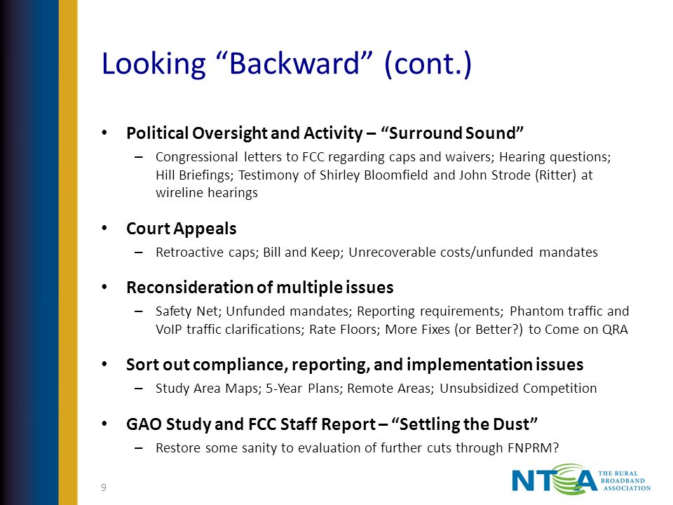 Looking Backward (cont.) Political Oversight and Activity – Surround Sound – Congressional letters to FCC regarding caps and waivers; Hearing questions; Hill Briefings; Testimony of Shirley Bloomfield and John Strode (Ritter) at wireline hearings Court Appeals – Retroactive caps; Bill and Keep; Unrecoverable costs/unfunded mandates Reconsideration of multiple issues – Safety Net; Unfunded mandates; Reporting requirements; Phantom traffic and VoIP traffic clarifications; Rate Floors; More Fixes (or Better ) to Come on QRA Sort out compliance, reporting, and implementation issues – Study Area Maps; 5-Year Plans; Remote Areas; Unsubsidized Competition GAO Study and FCC Staff Report – Settling the Dust – Restore some sanity to evaluation of further cuts through FNPRM.