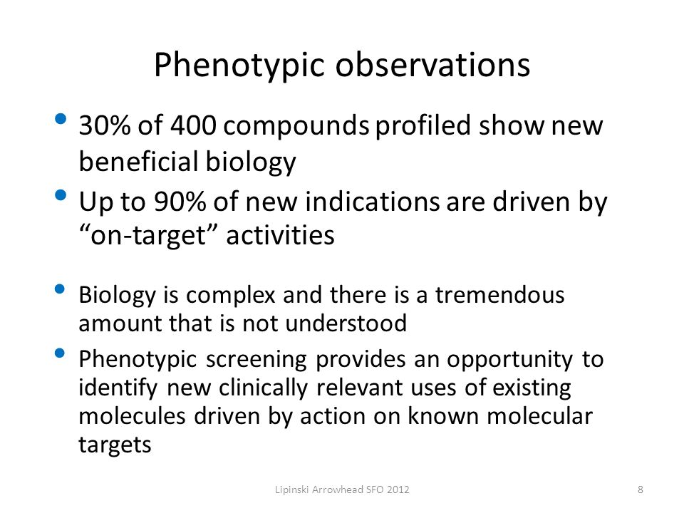 Phenotypic observations 30% of 400 compounds profiled show new beneficial biology Up to 90% of new indications are driven by on-target activities Biology is complex and there is a tremendous amount that is not understood Phenotypic screening provides an opportunity to identify new clinically relevant uses of existing molecules driven by action on known molecular targets 8Lipinski Arrowhead SFO 2012