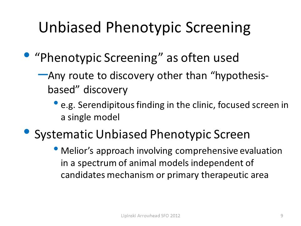 Unbiased Phenotypic Screening Phenotypic Screening as often used – Any route to discovery other than hypothesis- based discovery e.g.