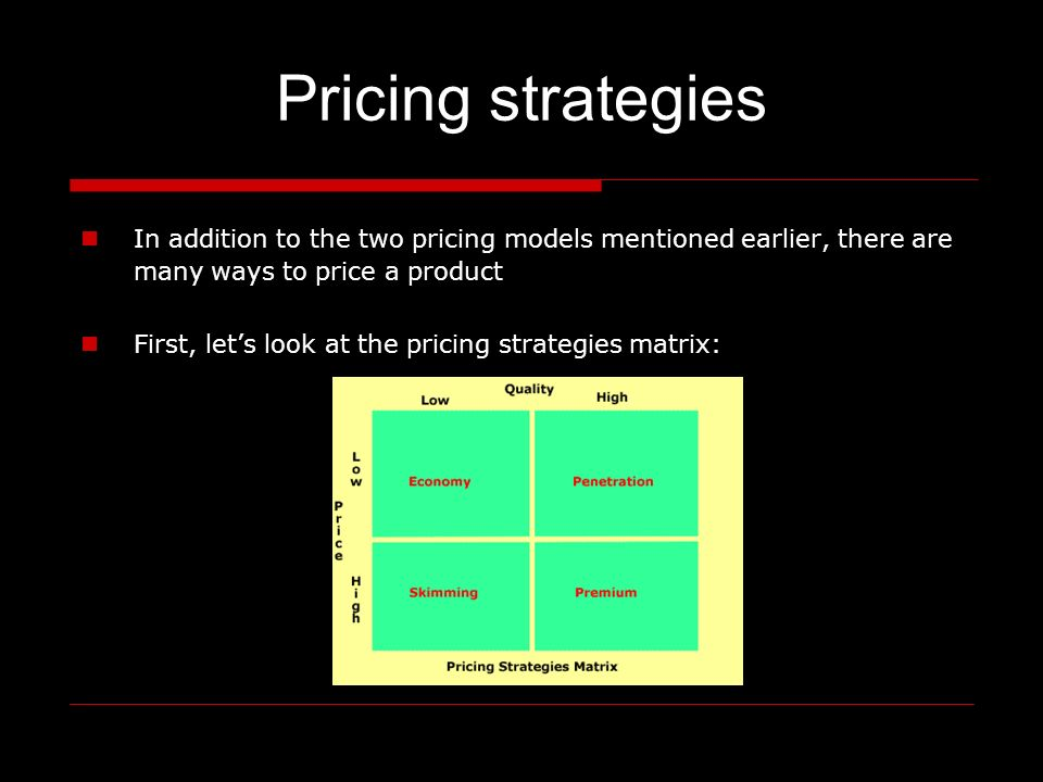 Pricing strategies In addition to the two pricing models mentioned earlier, there are many ways to price a product First, lets look at the pricing strategies matrix: