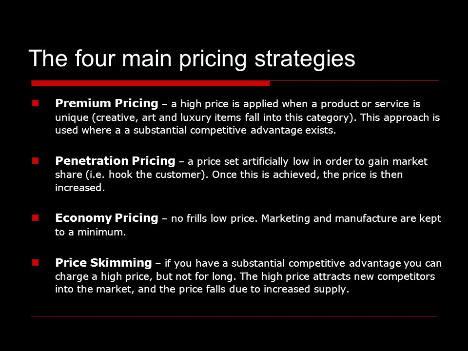 The four main pricing strategies Premium Pricing – a high price is applied when a product or service is unique (creative, art and luxury items fall into this category).