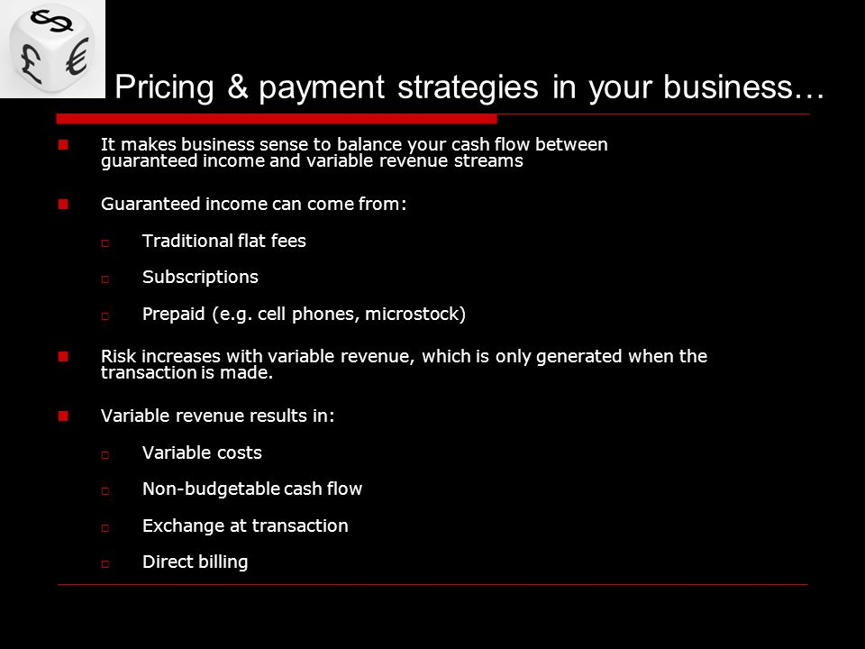 Pricing & payment strategies in your business… It makes business sense to balance your cash flow between guaranteed income and variable revenue streams Guaranteed income can come from: Traditional flat fees Subscriptions Prepaid (e.g.