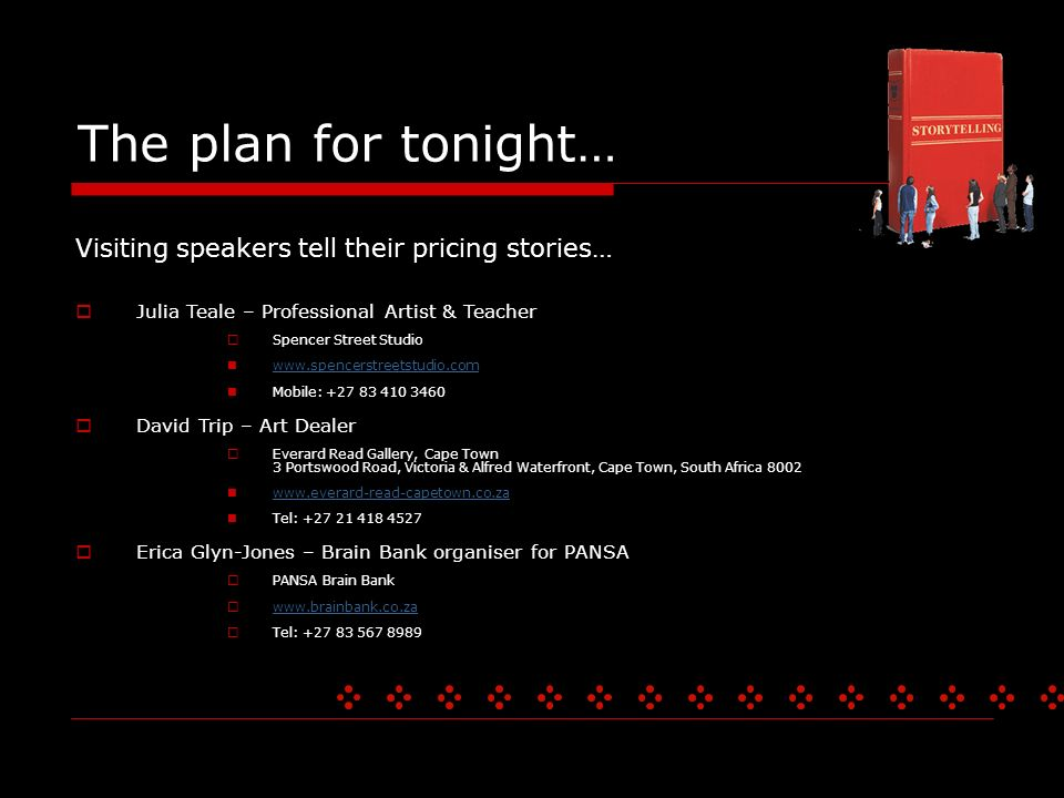 The plan for tonight… Visiting speakers tell their pricing stories… Julia Teale – Professional Artist & Teacher Spencer Street Studio   Mobile: David Trip – Art Dealer Everard Read Gallery, Cape Town 3 Portswood Road, Victoria & Alfred Waterfront, Cape Town, South Africa Tel: Erica Glyn-Jones – Brain Bank organiser for PANSA PANSA Brain Bank   Tel: