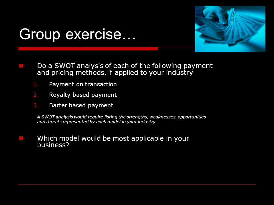 SWOT Do a SWOT analysis of each of the following payment and pricing methods, if applied to your industry 1.Payment on transaction 2.Royalty based payment 3.Barter based payment A SWOT analysis would require listing the strengths, weaknesses, opportunities and threats represented by each model in your industry Which model would be most applicable in your business.