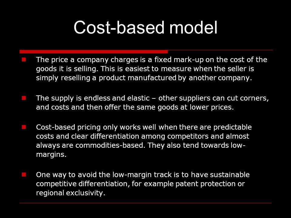 Cost-based model The price a company charges is a fixed mark-up on the cost of the goods it is selling.