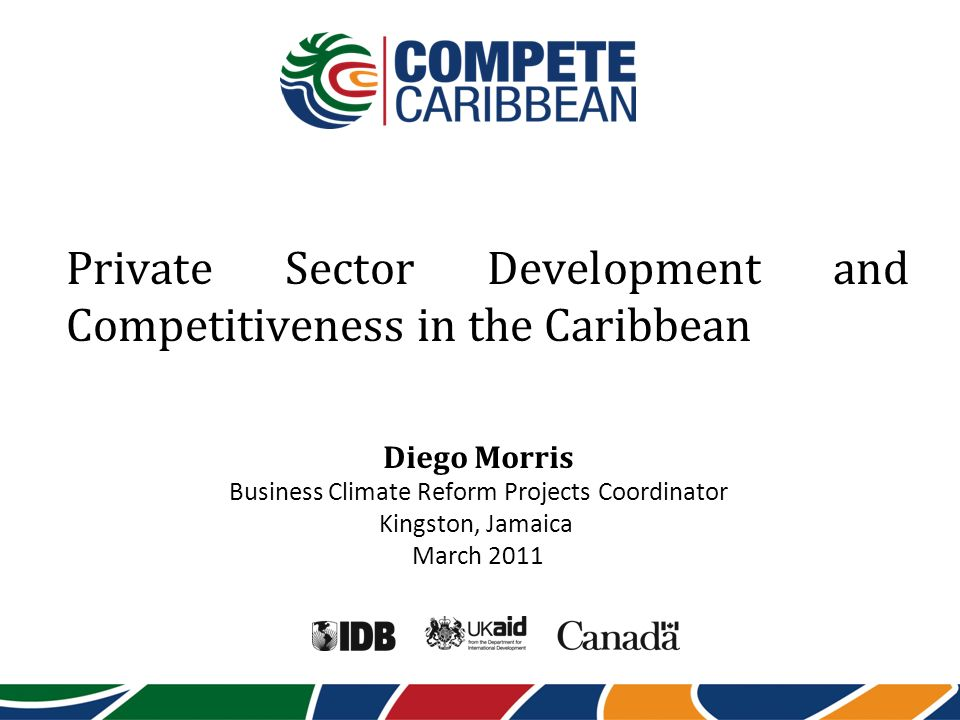Private Sector Development and Competitiveness in the Caribbean Diego Morris Business Climate Reform Projects Coordinator Kingston, Jamaica March 2011