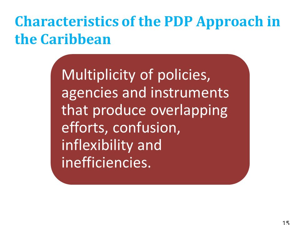 15 Characteristics of the PDP Approach in the Caribbean Multiplicity of policies, agencies and instruments that produce overlapping efforts, confusion, inflexibility and inefficiencies.
