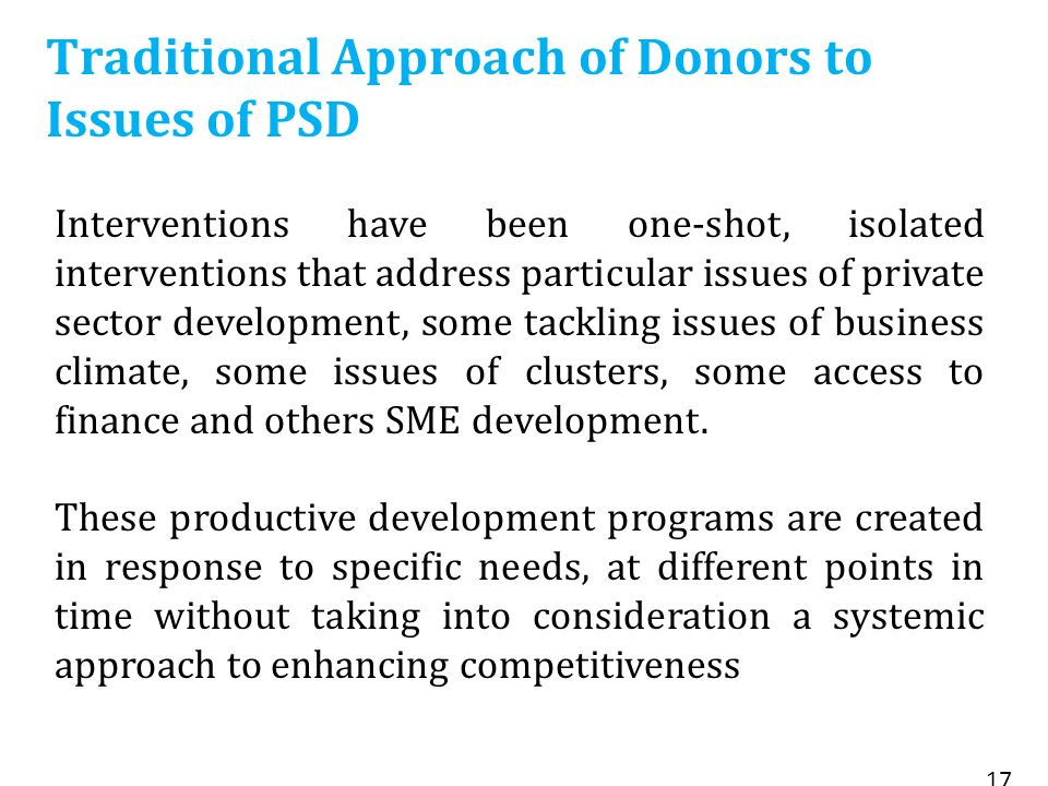 Traditional Approach of Donors to Issues of PSD 17 Interventions have been one-shot, isolated interventions that address particular issues of private sector development, some tackling issues of business climate, some issues of clusters, some access to finance and others SME development.