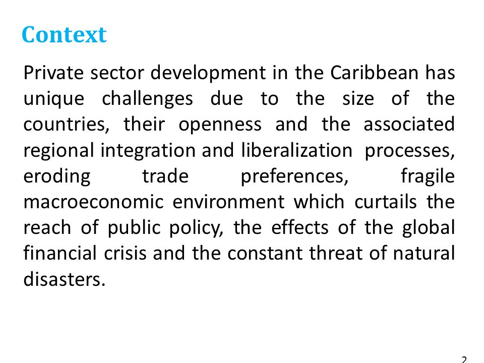 Private sector development in the Caribbean has unique challenges due to the size of the countries, their openness and the associated regional integration and liberalization processes, eroding trade preferences, fragile macroeconomic environment which curtails the reach of public policy, the effects of the global financial crisis and the constant threat of natural disasters.