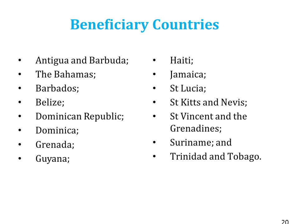 Beneficiary Countries Antigua and Barbuda; The Bahamas; Barbados; Belize; Dominican Republic; Dominica; Grenada; Guyana; Haiti; Jamaica; St Lucia; St Kitts and Nevis; St Vincent and the Grenadines; Suriname; and Trinidad and Tobago.