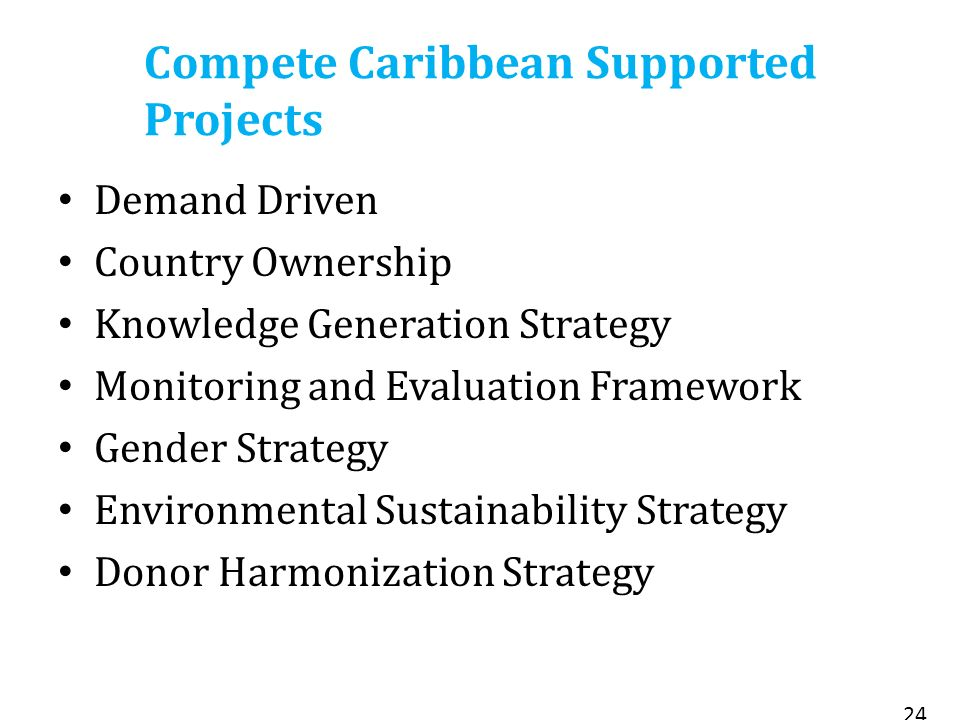 Compete Caribbean Supported Projects Demand Driven Country Ownership Knowledge Generation Strategy Monitoring and Evaluation Framework Gender Strategy Environmental Sustainability Strategy Donor Harmonization Strategy 24