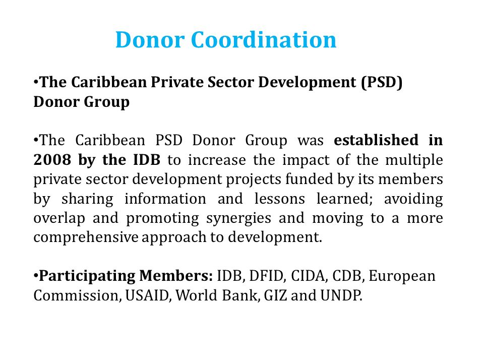 Program Structure The Caribbean Private Sector Development (PSD) Donor Group The Caribbean PSD Donor Group was established in 2008 by the IDB to increase the impact of the multiple private sector development projects funded by its members by sharing information and lessons learned; avoiding overlap and promoting synergies and moving to a more comprehensive approach to development.