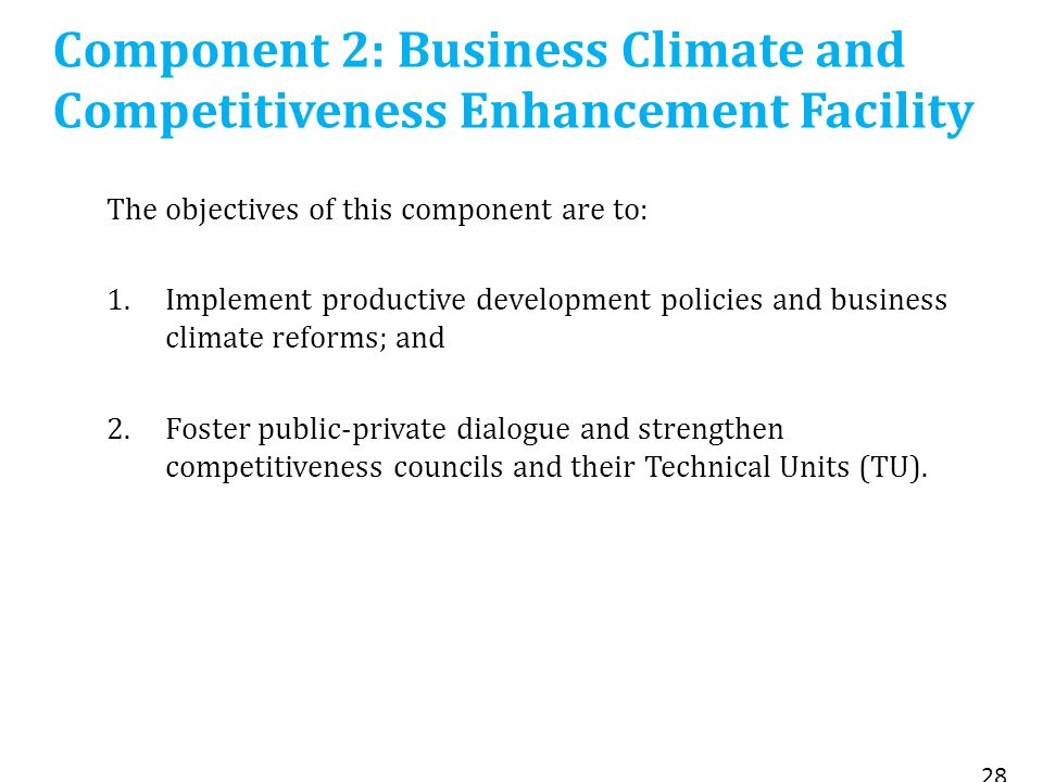 Component 2: Business Climate and Competitiveness Enhancement Facility The objectives of this component are to: 1.Implement productive development policies and business climate reforms; and 2.Foster public-private dialogue and strengthen competitiveness councils and their Technical Units (TU).