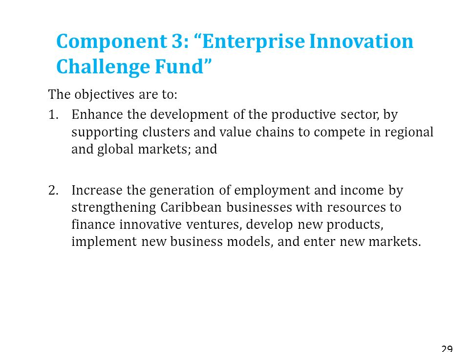 Component 3: Enterprise Innovation Challenge Fund The objectives are to: 1.Enhance the development of the productive sector, by supporting clusters and value chains to compete in regional and global markets; and 2.Increase the generation of employment and income by strengthening Caribbean businesses with resources to finance innovative ventures, develop new products, implement new business models, and enter new markets.