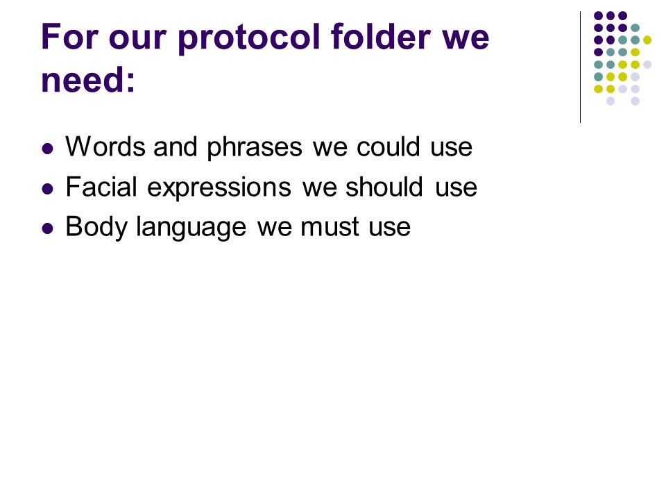 For our protocol folder we need: Words and phrases we could use Facial expressions we should use Body language we must use