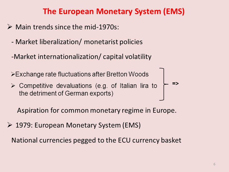 The European Monetary System (EMS) Main trends since the mid-1970s: - Market liberalization/ monetarist policies -Market internationalization/ capital volatility Aspiration for common monetary regime in Europe.
