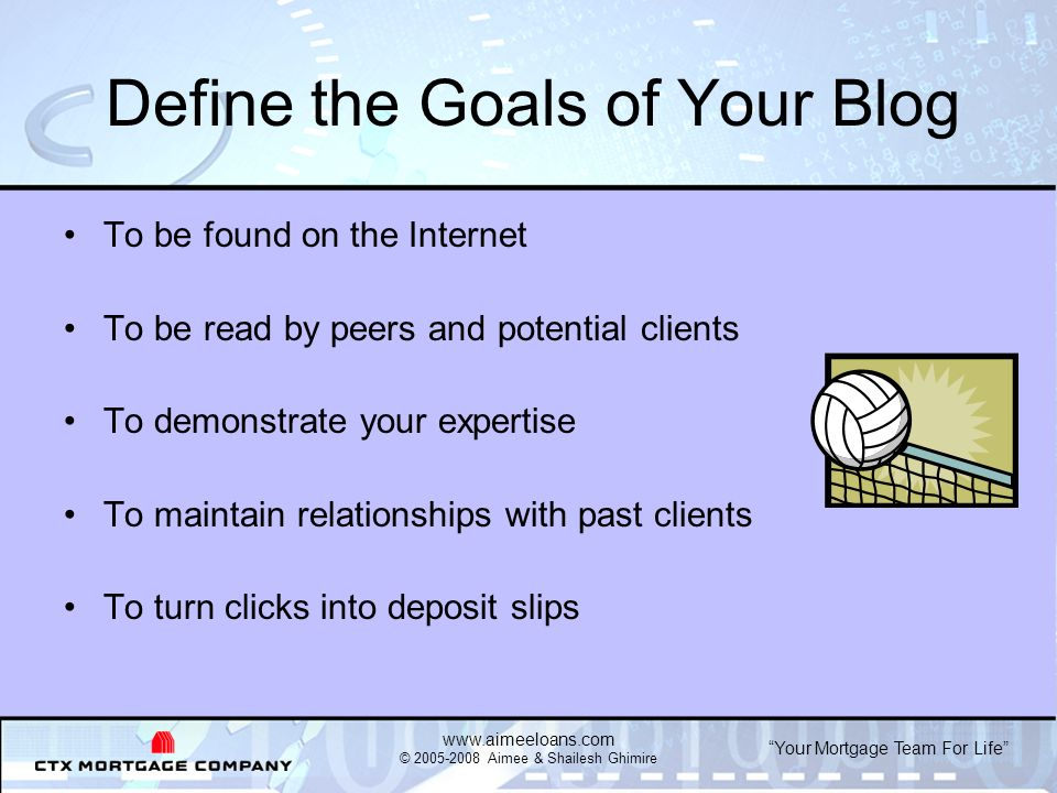 Your Mortgage Team For Life   © Aimee & Shailesh Ghimire Define the Goals of Your Blog To be found on the Internet To be read by peers and potential clients To demonstrate your expertise To maintain relationships with past clients To turn clicks into deposit slips