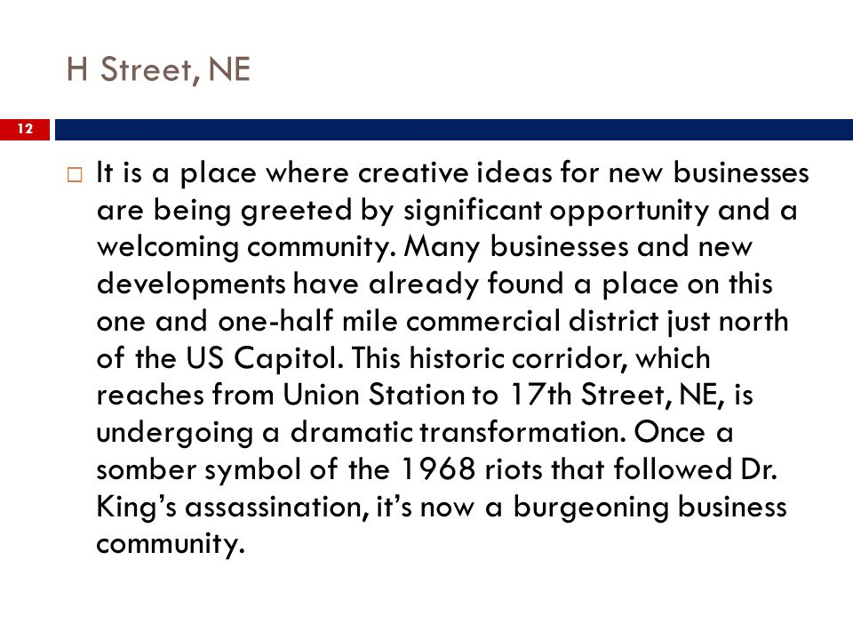 H Street, NE 12 It is a place where creative ideas for new businesses are being greeted by significant opportunity and a welcoming community.