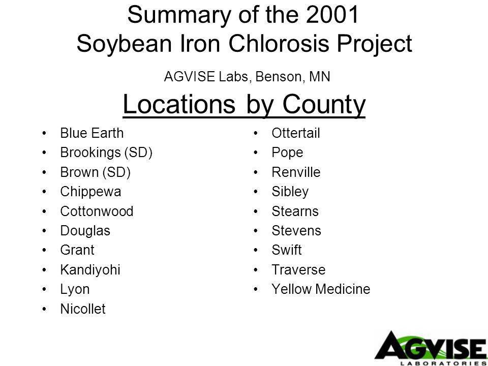 Summary of the 2001 Soybean Iron Chlorosis Project AGVISE Labs, Benson, MN Locations by County Blue Earth Brookings (SD) Brown (SD) Chippewa Cottonwood Douglas Grant Kandiyohi Lyon Nicollet Ottertail Pope Renville Sibley Stearns Stevens Swift Traverse Yellow Medicine