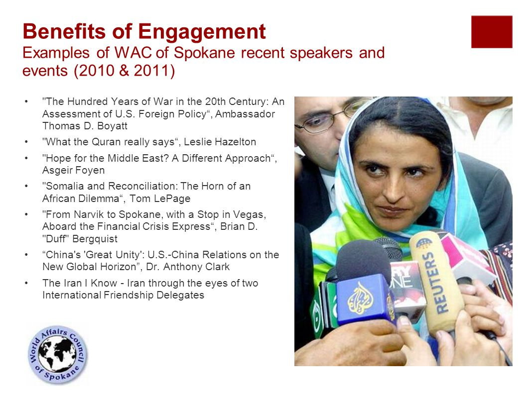 Benefits of Engagement Examples of WAC of Spokane recent speakers and events (2010 & 2011) The Hundred Years of War in the 20th Century: An Assessment of U.S.