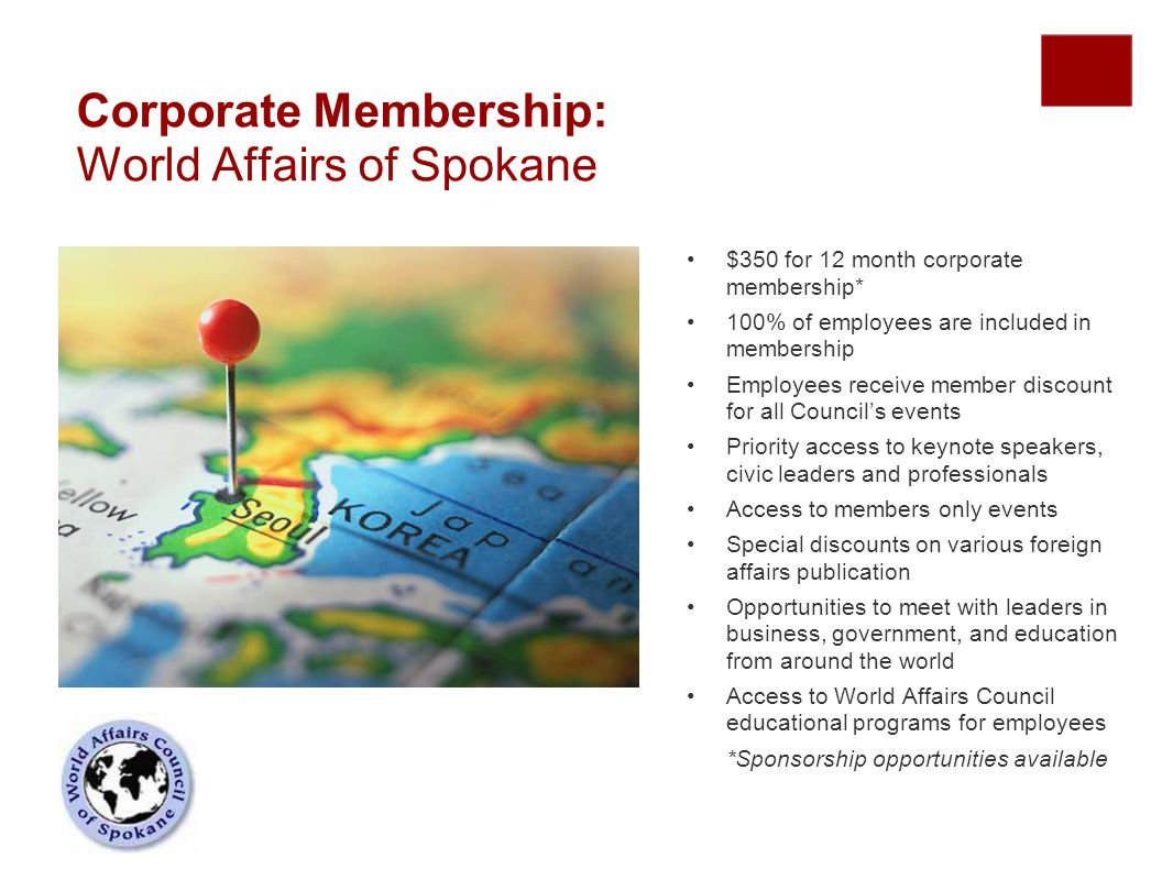 Corporate Membership: World Affairs of Spokane $350 for 12 month corporate membership* 100% of employees are included in membership Employees receive member discount for all Councils events Priority access to keynote speakers, civic leaders and professionals Access to members only events Special discounts on various foreign affairs publication Opportunities to meet with leaders in business, government, and education from around the world Access to World Affairs Council educational programs for employees *Sponsorship opportunities available