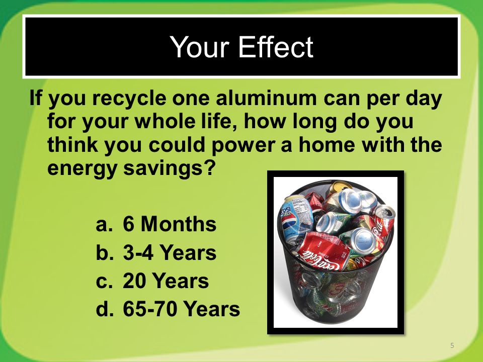 If you recycle one aluminum can per day for your whole life, how long do you think you could power a home with the energy savings.