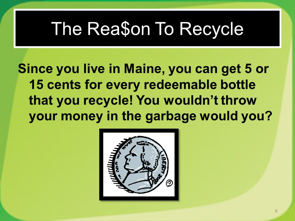 Since you live in Maine, you can get 5 or 15 cents for every redeemable bottle that you recycle.