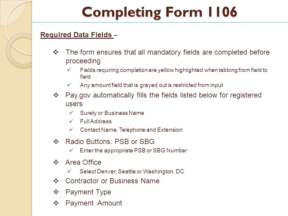 Completing Form 1106 Required Data Fields – The form ensures that all mandatory fields are completed before proceeding Fields requiring completion are yellow highlighted when tabbing from field to field Any amount field that is grayed out is restricted from input Pay.gov automatically fills the fields listed below for registered users Surety or Business Name Full Address Contact Name, Telephone and Extension Radio Buttons: PSB or SBG Enter the appropriate PSB or SBG Number Area Office Select Denver, Seattle or Washington, DC Contractor or Business Name Payment Type Payment Amount