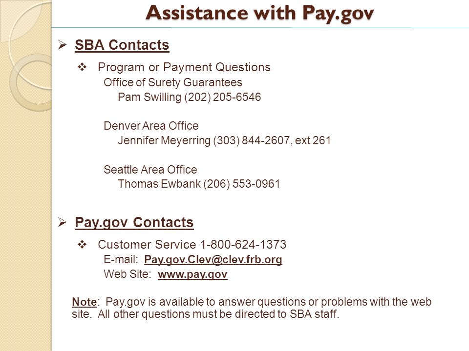 Assistance with Pay.gov SBA Contacts Program or Payment Questions Office of Surety Guarantees Pam Swilling (202) Denver Area Office Jennifer Meyerring (303) , ext 261 Seattle Area Office Thomas Ewbank (206) Pay.gov Contacts Customer Service Web Site:   Note: Pay.gov is available to answer questions or problems with the web site.