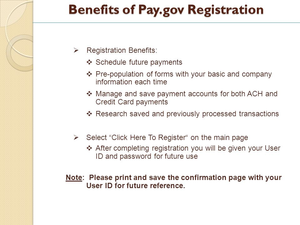 Benefits of Pay.gov Registration Registration Benefits: Schedule future payments Pre-population of forms with your basic and company information each time Manage and save payment accounts for both ACH and Credit Card payments Research saved and previously processed transactions Select Click Here To Register on the main page After completing registration you will be given your User ID and password for future use Note: Please print and save the confirmation page with your User ID for future reference.