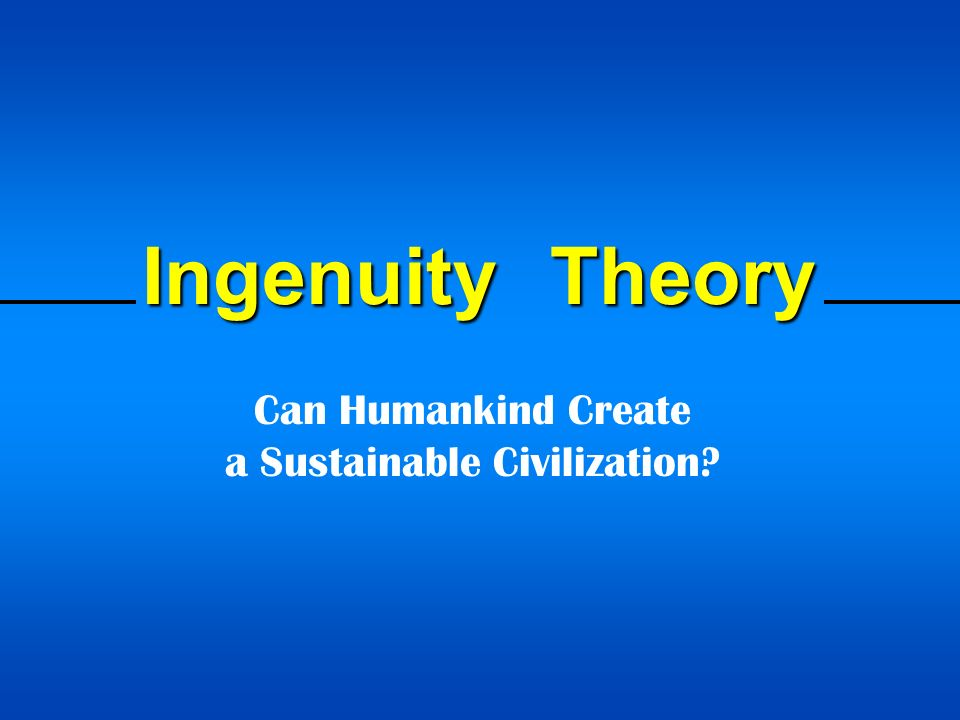 Ingenuity Theory Can Humankind Create a Sustainable Civilization