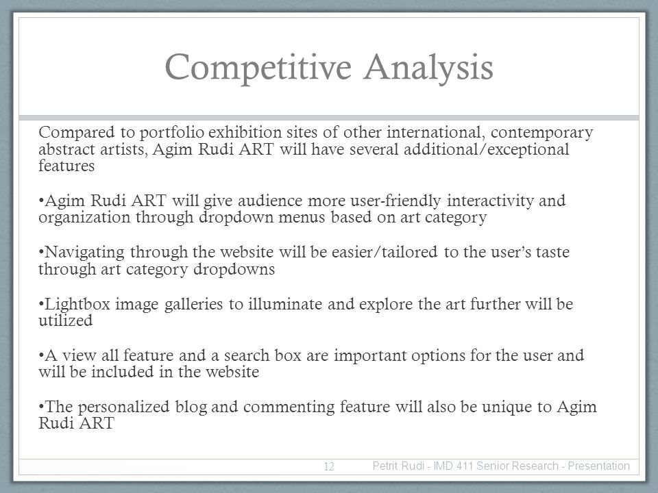 Competitive Analysis Compared to portfolio exhibition sites of other international, contemporary abstract artists, Agim Rudi ART will have several additional/exceptional features Agim Rudi ART will give audience more user-friendly interactivity and organization through dropdown menus based on art category Navigating through the website will be easier/tailored to the users taste through art category dropdowns Lightbox image galleries to illuminate and explore the art further will be utilized A view all feature and a search box are important options for the user and will be included in the website The personalized blog and commenting feature will also be unique to Agim Rudi ART 12 Petrit Rudi - IMD 411 Senior Research - Presentation