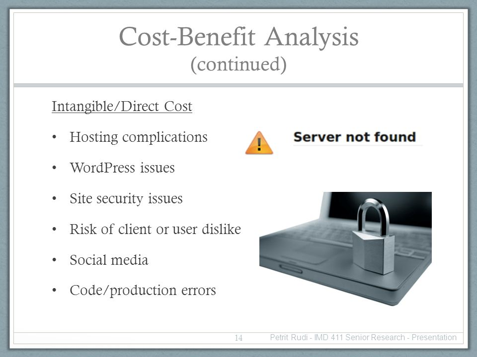 Cost-Benefit Analysis (continued) Intangible/Direct Cost Hosting complications WordPress issues Site security issues Risk of client or user dislike Social media Code/production errors 14 Petrit Rudi - IMD 411 Senior Research - Presentation